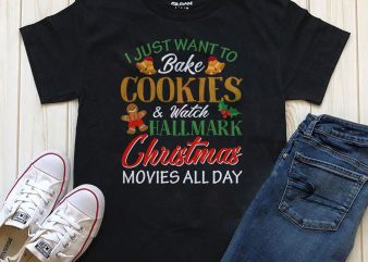 I just want to bake Cookies and watch Hallmark Christmas movies all day t-shirt design for download