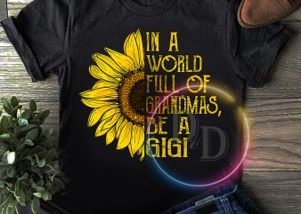 In a World full of grandmas. be a Gigi Sunflower T shirt design