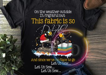 On the weather outside it frightful This fabric is so T shirt design Teacher day