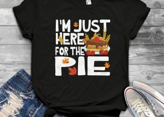 I'm just here for the pie design for t shirt