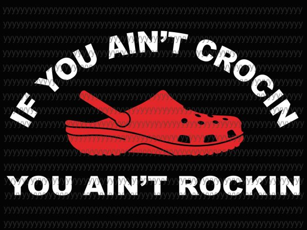 If You Ain T Crocin You Ain T Rockin Svg Png Eps Dxf File Tshirt Design For Sale Buy T Shirt Designs