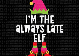 I'm the always late ELF svg,I'm the always late ELF christmas print ready vector t shirt design