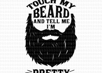 Touch my beard and tell me i'm pretty svg,Touch my beard and tell me i'm pretty t shirt designs for sale