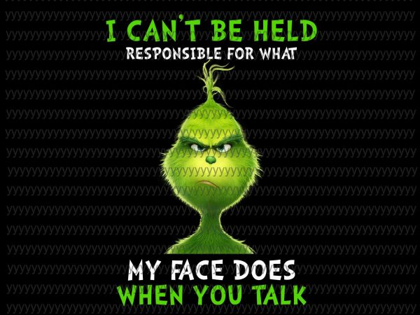 I Can't be Held Responsible For What My Face Does When You Talk Png, Grinch Png design for t shirt