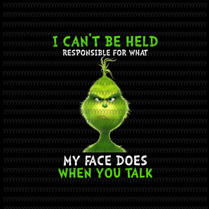 I Can't be Held Responsible For What My Face Does When You Talk Png, Grinch Png tshirt-factory.com