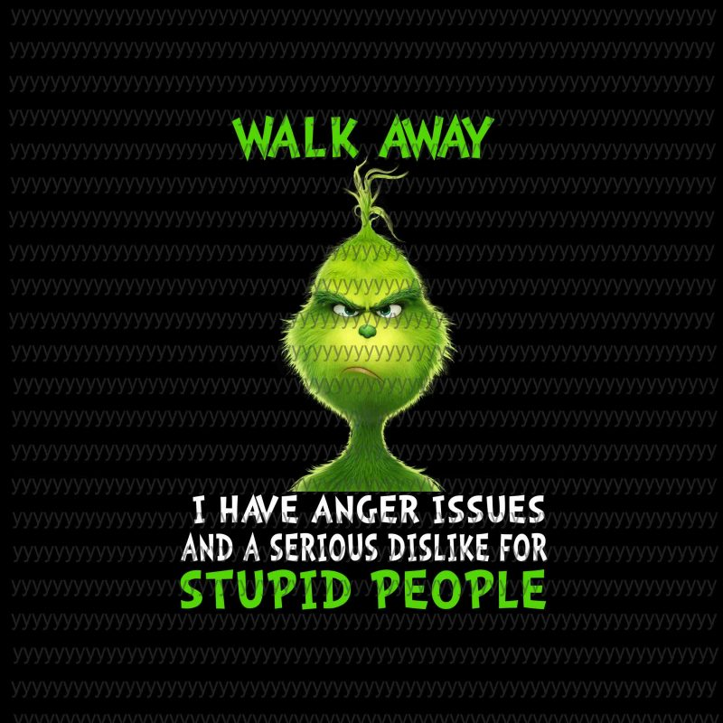 Walk Away, I have anger issues and a serious dislike for Stupid People Png, Grinch Png, Grinch Vector, Grinch Design commercial use t shirt designs