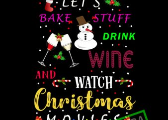 Lets bake stuff drink wine and watch christmas movies t shirt vector graphic