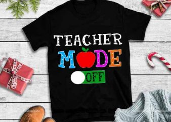 Teacher mode off,Teacher mode off svg,Teacher mode off design tshirt