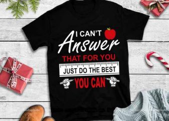 I can't answer that for you just do the best you can,I can't answer that for you just do the best you can svg t shirt design for sale