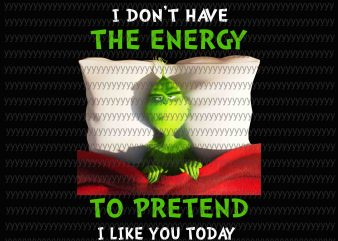 I don't have the Energy to Pretend I like you today Png, Grinch Png, Grinch quote t shirt design png
