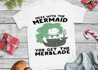 Mess with the mermaid you get the merblade svg,Mess with the mermaid you get the merblade t shirt design to buy