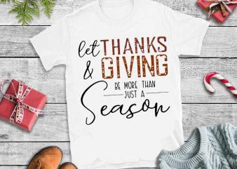 Let thanks & giving be more than just a season svg,Let thanks & giving be more than just a season design tshirt