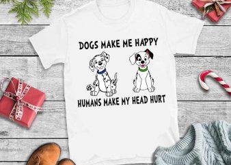 Dogs make me happy humans make my head hurt svg,Dogs make me happy humans make my head hurt tshirt design vector