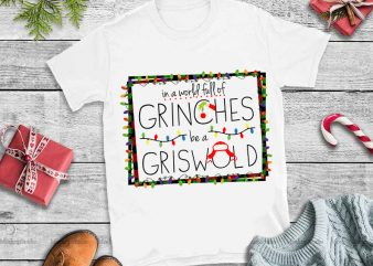 In a world full of grinches be a griswold christmas t shirt design for sale