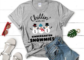 Chillin' with my kindergarten snowmies svg,Chillin' with my kindergarten snowmies design tshirt