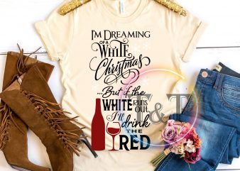 I'm dreaming of a white christmas but it the white run out, I'll drink the red Wine t shirt design for purchase
