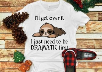 I'll get over it , I just need to be Dramatic first svg, png, dxf, eps t shirt design for sale