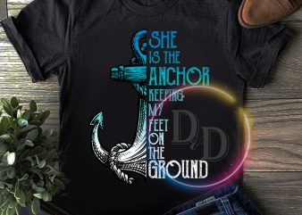 She is the anchor keeping my feet on the ground T shirt
