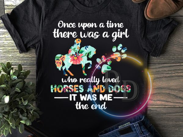 Once upon a time there was a girl who really loved horses and dogs T shirt