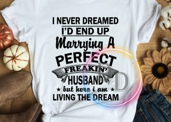 I never dreamed I'd end up marrying a perfect Freakin' husband T shirt