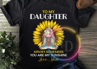 To my daughter always remember you are my sunshine T shirt birthday gifts