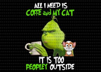 All i need is coffee and my cat, it is too peopley outside png, Grinch png, funny Grinch png, Grinch christmas png t shirt vector