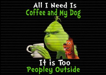 All i need is coffee and my dog, it is too peopley outside png, Grinch png, funny Grinch png, Grinch christmas png t shirt vector