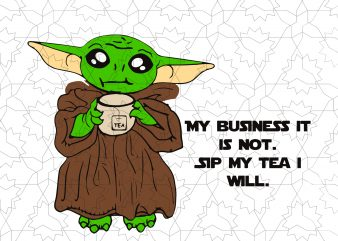 Baby yoda my business it is not sip my tea i will t shirt template