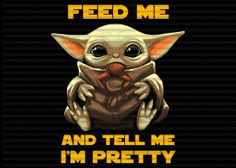 Feed me and tell me i'm pretty, Baby yoda, The Mandalorian The Child , Baby Yoda Png, star wars png, The Child png, jpg, psd file t shirt graphic design
