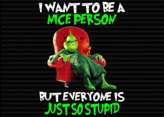 I want to be a nice person, but everyone is just so stupid png, Grinch png, funny Grinch png, Grinch quote png, jpg, psd file t shirt design for sale