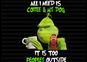 All I Need Is Coffee and My Dog, It Is Too peopley Outside Png, Grinch Png, Grinch Vector, Grinch Design