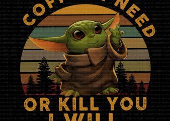 Coffee i need or kill you i will baby yoda, baby yoda coffee graphic t-shirt design