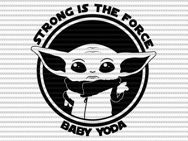 Strong is the force svg, Baby Yoda svg, The Mandalorian The Child , Baby Yoda Png, star wars svg, png, The Child png t shirt template vector