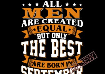 All Men Are Created Equal But Only The Best Are Born In September, funny quote, Digital download tshirt design vector