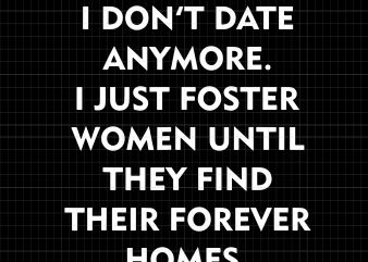 I don't date anymore i just foster women until they find their forvever homes t shirt design for sale