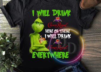 Grinch I will drink Crown Royal here or there I will drink Crown Royal everywhere T shirt