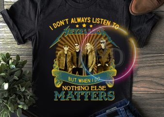 I don't always listen to but when i do nothing else Matters T shirt