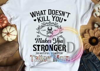 What doesn't kill you makes you stronger beautiful disaster Tattoo Mom T shirt