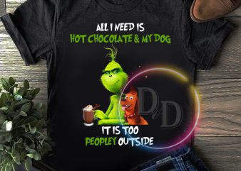 Grinch all i need is hot chocolate and my dog it is too peopley outside T shirt