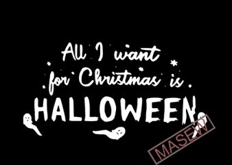 All I want for Christmas is Halloween, Halloween Christmas, SVG, EPS, DXF PNG digital download t shirt vector