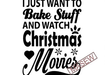 I Just Want To Bake Stuff And Watch Christmas Movies svg dxf png eps Cutting File for Cricut & Silhouette, Merry Christmas, Holiday, Believe t shirt design for sale