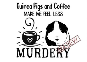 Guinea Pigs And Coffee Make Me Feel Less Murdery, Guinea Pigs, Coffee, Drink, Animals, SVG DXF EPS PNG Digital Download tshirt design vector