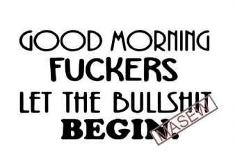 Good Morning Fuckers Let The Bullshit Begin, Friend Mature Gift for Men and Women Good Morning Fuckers EPs DXF PNG SVG Digital Download graphic t-shirt design