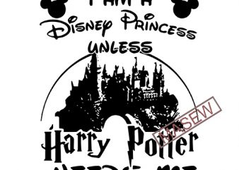 I Am Disney Princess Unless Harry Potter Need Me Harry Potter Inspired Svg Dxf Eps Png. Digital Download t shirt design for sale