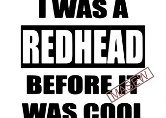 I was a redhead before it was cool SVG PNG EPS DXf digital download vector t-shirt design template