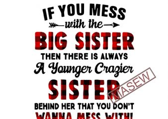 If You Mess With The Big Sister Then There Is Always, Family, Sister, DXF EPS PNG SVG Digital Download t shirt design to buy