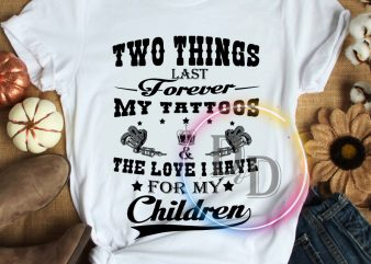 Two things last forever my tattoos the love i have for my children T shirt