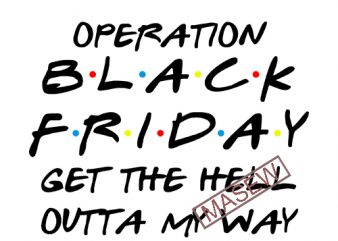 Operation Black Friday Get The Hell Outta My Way, Black Friday, Sale EPS SVG PNG DXF Digital Download commercial use t-shirt design