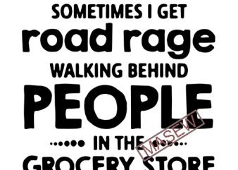 Sometimes I Get Road Rage Walking Behind People In the Grocery Store, Funny quote EPS SVG PNG DXF digital download t shirt template vector