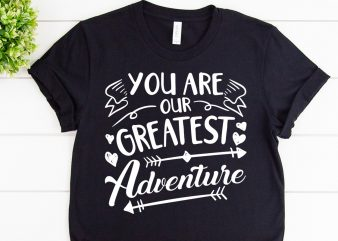 You are our greatest adventure svg design for adventure shirt
